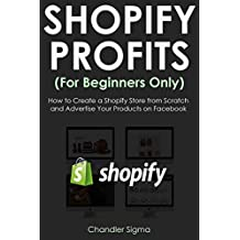 SHOPIFY PROFITS (For Beginners Only): How to Create a Shopify Store from Scratch and Advertise Your Products on Facebook