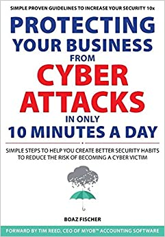 Book Protecting Your Business from Cyber Attacks in Only 10 Minutes a Day: Simple Steps to Help You Create Better Security Habits to Reduce the Risk of Becoming a Cyber Victim