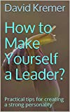 How to Make Yourself a Leader?: Practical tips for creating a strong personality