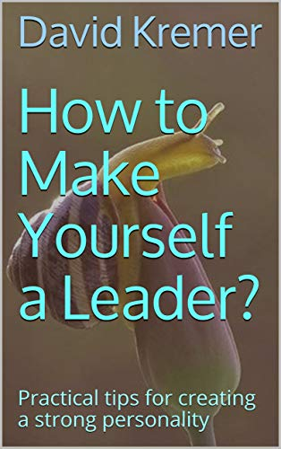How to Make Yourself a Leader?: Practical tips for creating a strong personality by [Kremer, David]