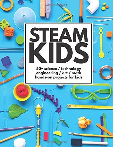 STEAM Kids: 50+ Science / Technology / Engineering / Art / Math Hands-On Projects for Kids cover