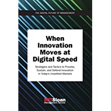 When Innovation Moves at Digital Speed: Strategies and Tactics to Provoke, Sustain, and Defend Innovation in Today's Unsettled Markets