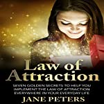 Law of Attraction: Seven Golden Secrets to Help You Implement the Law of Attraction Everywhere in Your Everyday Life | Jane Peters