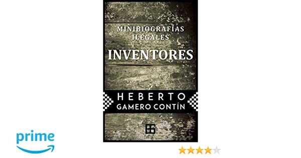 Inventores. Minibiografías ilegales (Spanish Edition): Heberto ...