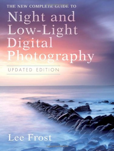 The New Complete Guide to Night and Low-light Digital Photography, Updated Edition - Digital Photography Low Light
