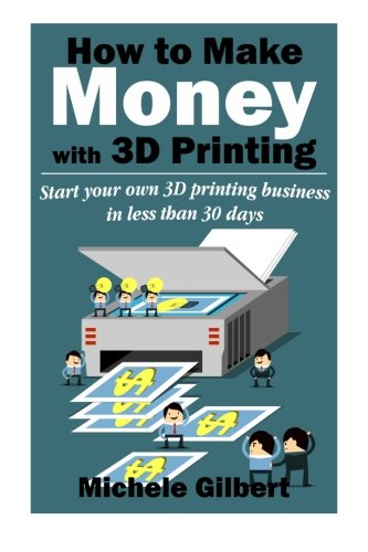 How To Make Money With 3D Printing: Start Your Own 3D Printing Business In Less Than 30 Days (3d printing for beginners,Make Money At Home How To Series Book 1)