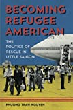 Becoming Refugee American: The Politics of Rescue in Little Saigon (Asian American Experience)