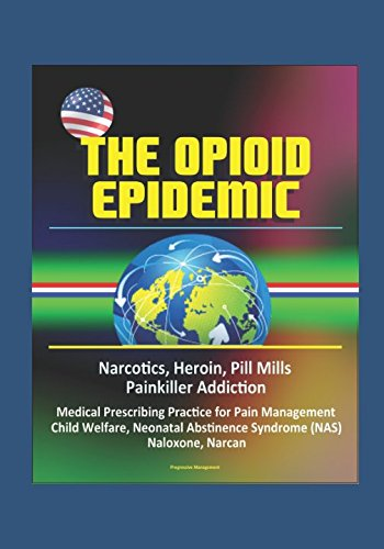 The Opioid Epidemic: Narcotics, Heroin, Pill Mills, Painkiller Addiction, Medical Prescribing Practice for Pain Management, Child Welfare, Neonatal Abstinence Syndrome (NAS), Naloxone, Narcan