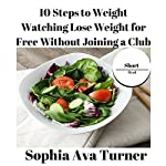 10 Steps to Weight Watching: Lose Weight for Free Without Joining a Club (Short Read, Book 2) | Sophia Ava Turner