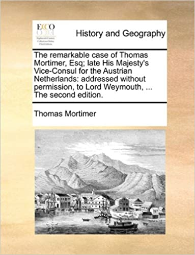 Book The remarkable case of Thomas Mortimer, Esq: late His Majesty's Vice-Consul for the Austrian Netherlands: addressed without permission, to Lord Weymouth, ... The second edition.