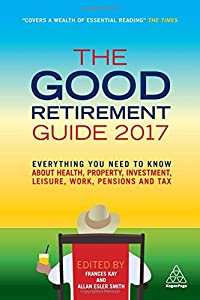 The Good Retirement Guide 2017: Everything You Need to Know About Health, Property, Investment, Leisure, Work, Pensions and Tax from Kogan Page