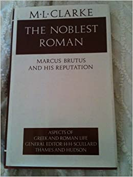 was brutus the noblest roman of As tempest points out, brutus is remarkably understudied, and there has not  been a serious scholarly biography m l clarke's brutus: the noblest roman.