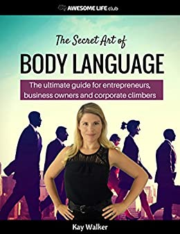 The Secret Art of Body Language: The Ultimate Guide for Entrepreneurs, Business Owners and Corporate Climbers (Awesome Life Club Books Book 3) by [Walker, Kay]