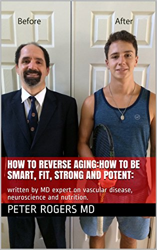 How to reverse aging:how to be smart, fit, strong and potent:: written by MD expert on vascular disease, neuroscience and nutrition.