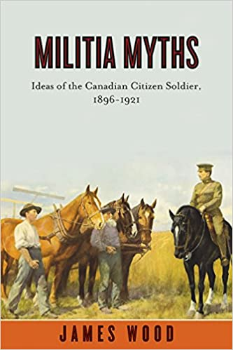 Militia Myths: Ideas of the Canadian Citizen Soldier, 1896-1921 (Studies in Canadian Military History)