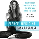 Fierce Medicine: Breakthrough Practices to Heal the Body and Ignite the Spirit | Ana T. Forrest