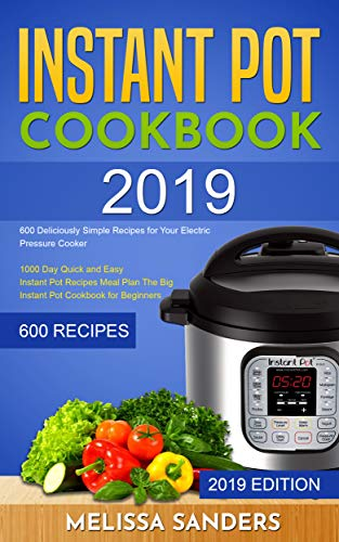 Instant Pot Cookbook #2019: 600 Deliciously Simple Recipes for Your Electric Pressure Cooker:1000 Day Quick and Easy Instant Pot Recipes Meal Plan:The Big Instant Pot Cookbook for Beginners by Melissa Sanders