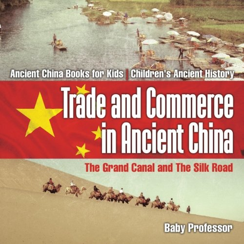 Trade and Commerce in Ancient China : The Grand Canal and The Silk Road - Ancient China Books for Kids | Children's Ancient History