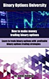 Binary Options University: How to make money trading binary options with profitable binary options trading strategies (binary options trading, binary options trading strategy)