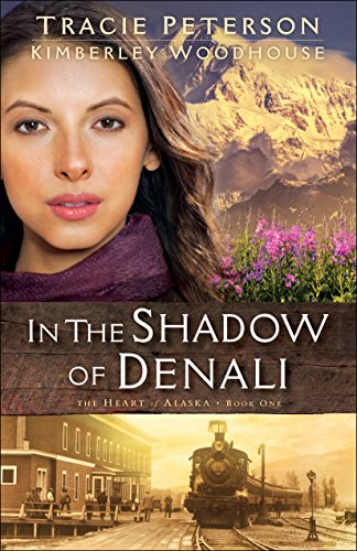 In the Shadow of Denali (The Heart of Alaska Book #1) by [Peterson, Tracie, Woodhouse, Kimberley]