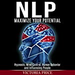 NLP: Maximize Your Potential: Hypnosis, Mind Control, Human Behavior and Influencing People | Victoria Price