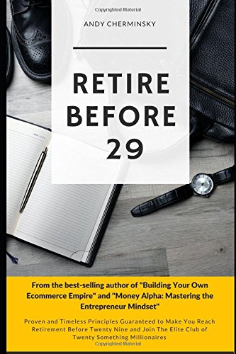 RETIRE BEFORE TWENTY-NINE: Proven and Timeless Principles Guaranteed to Make You Reach Retirement Before Twenty Nine and Join The Elite Club of Twenty Something Millionaires