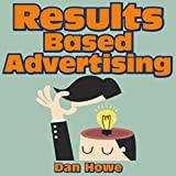 Results Based Advertising: An Inside Look at the Secrets Used by the Madison Avenue Professionals