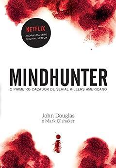 Mindhunter: o primeiro caçador de serial killers americano por [Douglas, John, Olshaker, Mark]