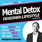 Designer Lifestyle - Mental Detox: How to Detox Your Mind with Hypnosis | Benjamin P Bonetti