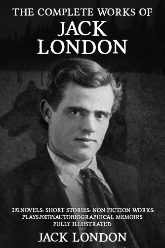 The Complete Works of Jack London: 292 Novels, Short Stories, Non Fiction Works, Plays, Autobiographical Memoirs and Poetry - Fully Illustrated