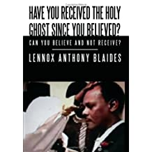 Have You Received the Holy Ghost Since You Believed?: Can You Believe and Not Receive? by Lennox Anthony Blaides (2008-11-04)