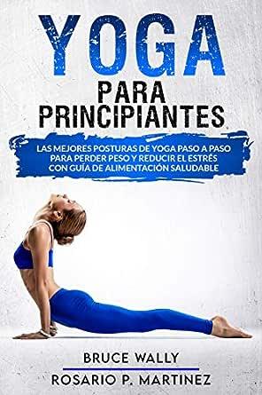 Yoga Para Principiantes Las Mejores Posturas De Yoga Paso A Paso Para Perder Peso Y Reducir El Estres Con Guia De Alimentacion Saludable Spanish Edition Kindle Edition By Wally Bruce Martinez