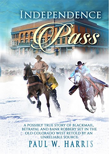 Independence Pass: A possibly true story of blackmail, betrayal and bank robbery set in the old Colorado west retold by an unreliable source ()