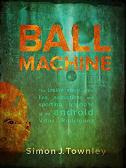 Ball Machine: The Inside Story of the Lies, Seductions and Sporting Triumphs of the Android Vitas Rodriguez by [Townley, Simon J.]