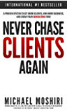 Never Chase Clients Again: A Proven System To Get More Clients, Win More Business, And Grow Your Consulting Firm (The Art of Consulting and Consulting Business Secrets Book 1)