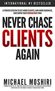 Never Chase Clients Again: A Proven System To Get More Clients, Win More Business, And Grow Your Consulting Firm (The Art of Consulting and Consulting Business Secrets Book 1) by [Moshiri, Michael]