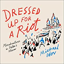 Dressed Up for a Riot: Misadventures in Putin's Moscow Audiobook by Michael Idov Narrated by Michael Idov