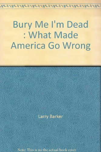 1596330139 - Larry Barker: Bury Me I'm Dead: What Made America Go Wrong - Book