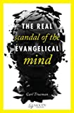 The Real Scandal of the Evangelical Mind, Carl Trueman, 0802405746