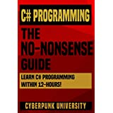 C# Programming: The No-Nonsense Guide: Learn C# Programming Within 12 Hours! (Including A Free C# Cheatsheet & 30+ Exercises)