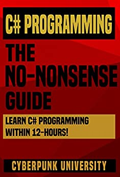C# Programming: The No-Nonsense Guide: Learn C# Programming Within 12 Hours! (Including A Free C# Cheatsheet & 30+ Exercises) by [University, Cyberpunk]