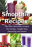 Smoothie Recipes: The best smoothie recipes for increased energy, weight loss, cleansing and more! (smoothie recipes, smoothie recipes for weight loss, smoothie recipe book Book 1)