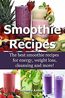 Smoothie Recipes: The best smoothie recipes for increased energy, weight loss, cleansing and more! (smoothie recipes, smoothie recipes for weight loss, smoothie recipe book Book 1) by [Anholt, Anthony]