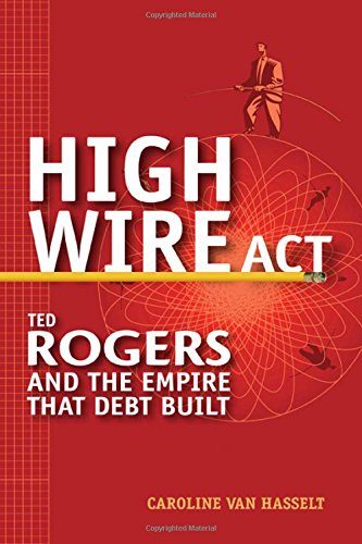 High Wire Act: Ted Rogers and the Empire that Debt - Stores Corporate Rogers