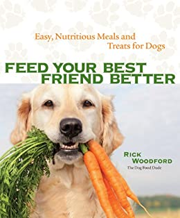 Feed Your Best Friend Better: Easy, Nutritious Meals and Treats for Dogs by [Woodford, Rick]