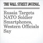 Russia Targets NATO Soldier Smartphones, Western Officials Say   Thomas Grove,Julian E. Barnes,Drew Hinshaw