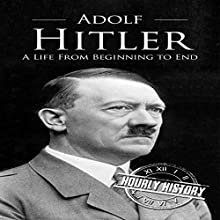 Adolf Hitler: A Life From Beginning to End Audiobook by Hourly History Narrated by Stephen Paul Aulridge Jr