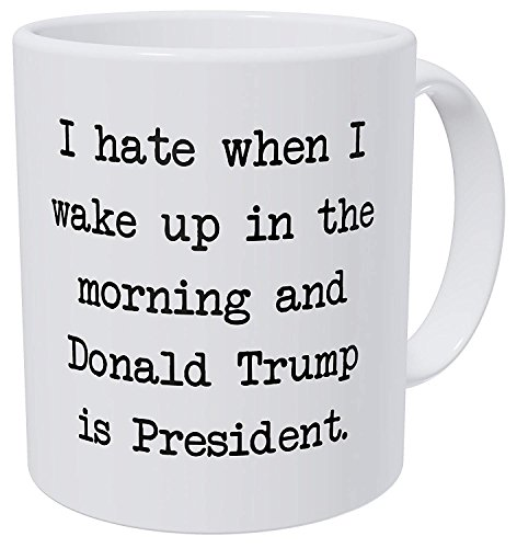 A Mug To Keep I Hate When I Wake Up In The Morning And Donald Trump Is President 11 Ounces Funny Coffee Mug