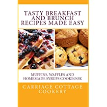 Tasty Breakfast and Brunch Recipes Made Easy: Muffins, Waffles and Homemade Syrups Cookbook