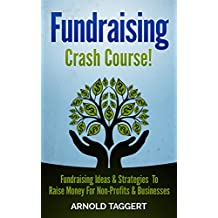 Fundraising: Crash Course! Fundraising Ideas & Strategies To Raise Money For Non-Profits & Businesses (Fundraising For Nonprofits, Fundraising For Business, ... Raise Money, Crowdfunding, Entrepreneur)